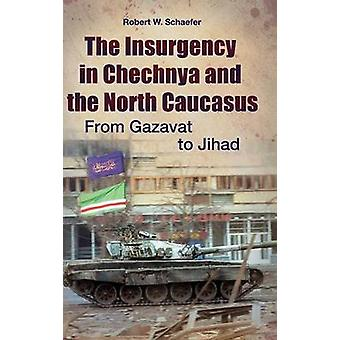 The Insurgency in Chechnya and the North Caucasus From Gazavat to Jihad by Schaefer & Robert