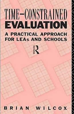 TimeConstrained Evaluation A Practical Approach for Leas and Schools by Wilcox & B.