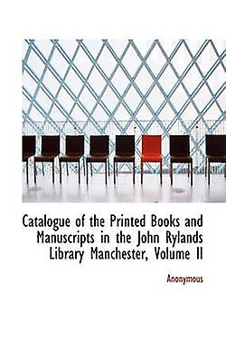Catalogue of the Printed Books and Manuscripts in the John Rylands Library Manchester Volume II by Anonymous & .