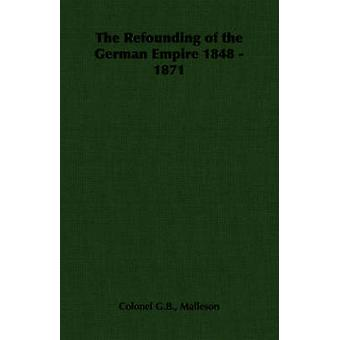 The Refounding of the German Empire 1848  1871 by Malleson & George Bruce
