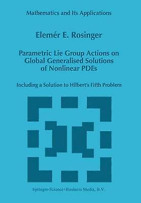 Parametric Lie Group Actions on Global Generalised Solutions of Nonlinear PDEs  Including a Solution to Hilberts Fifth Problem by Rosinger & Elemer Elad