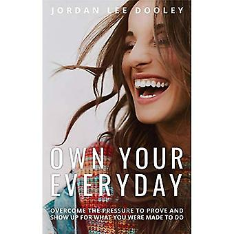 Own your Everyday: Overcome� the Pressure to Prove and� Show up for What you Were Made to Do