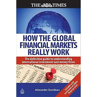 How the Global Financial Markets Really Work The Definitive Guide to Understanding International Investment and Money Flows by Davidson & Alexander