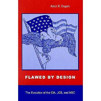 Flawed by Design - The Evolution of the CIA - JCS and NSC by Amy B. Ze