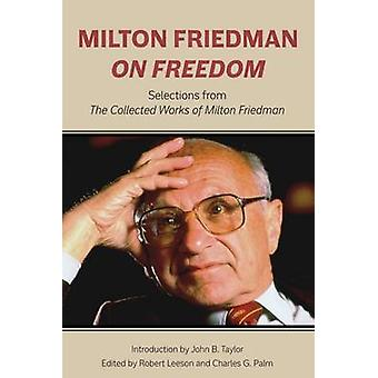 Milton Friedman on Freedom - Selections from the Collected Works of Mi