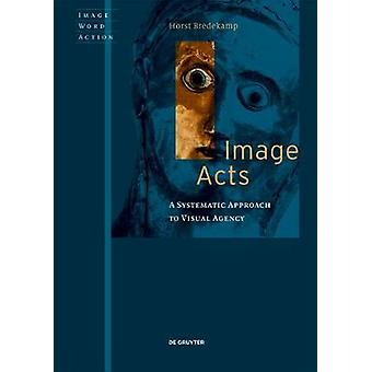Image Acts - A Systematic Approach to Visual Agency by Horst Bredekamp
