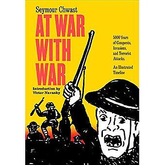 Oorlog met oorlog: 5000 jaar van veroveringen, invasies en terroristische aanslagen, een geïllustreerde tijdlijn
