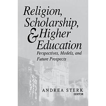 Religion Scholarship and Higher Education Perspectives Models and Future Prospects by Sterk & Andrea