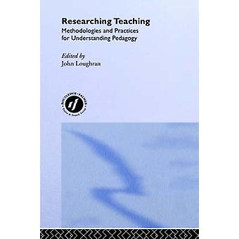 Researching Teaching Methodologies and Practices for Understanding Pedagogy by Loughran & John