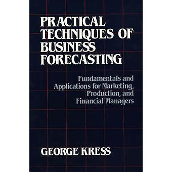 Practical Techniques of Business Forecasting Fundamentals and Applications for Marketing Production and Financial Managers by Kress & George