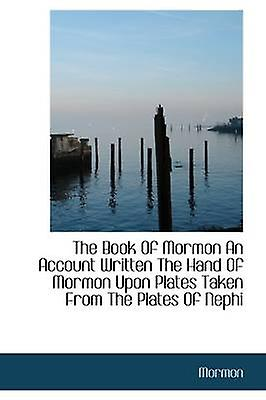 The Book Of Mormon An Account Written The Hand Of Mormon Upon Plates Taken From The Plates Of Nephi by Mormon