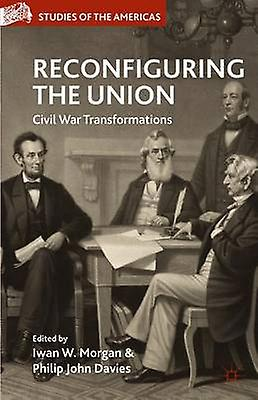 Reconfigubague the Union Civil War Transformations by Morgan & Iwan W.