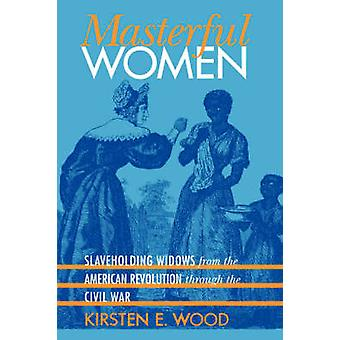 Mästerlig kvinnor Slaveholding änkor från den amerikanska revolutionen genom inbördeskriget av trä & Kirsten E.