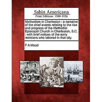 Methodism in Charleston  a narrative of the chief events relating to the rise and progress of the Methodist Episcopal Church in Charleston S.C.  with brief notices of the early ministers who labore by Mood & F A