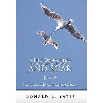 Une vie s'est engagé à son ancrage prévu et planer l'harmonie entre les principes spirituels et scientifiques solides par Yates & Donald L.