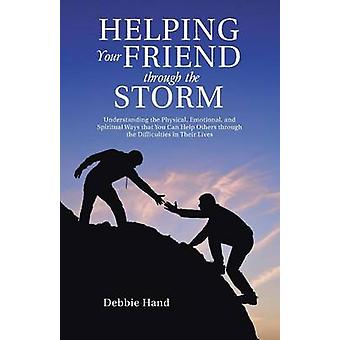 Helping Your Friend through the Storm Understanding the Physical Emotional and Spiritual Ways that You Can Help Others through the Difficulties in Their Lives by Hand & Debbie