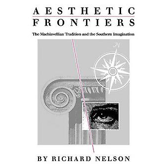 Aesthetic Frontiers The Machiavellian Tradition and the Southern Imagination by Nelson & Richard
