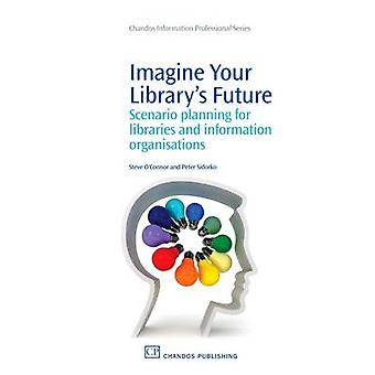 Imagine Your Librarys Future Scenario Planning for Information Organisations by OConnor & Steve