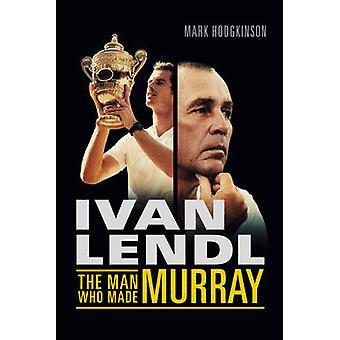 Ivan Lendl- The Man Who Made Murray by Mark Hodgkinson - 978178131290