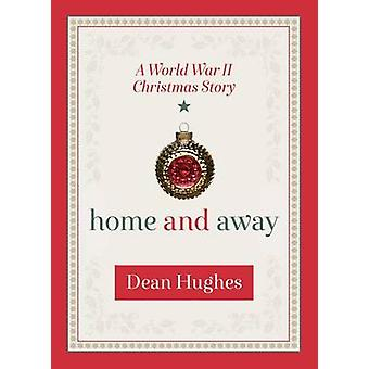Home and Away - A World War II Christmas Story by Dean Hughes - 978162