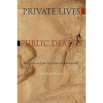 Private Lives - Public Deaths - Antigone and the Invention of Individu