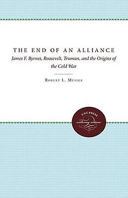 The End of an Alliance James F. Byrnes Roosevelt Truhomme and the Origins of the Cold War by Messer & Robert L.