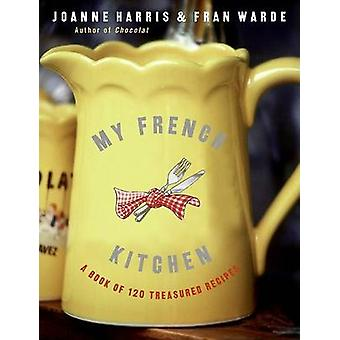 My French Kitchen - A Book of 120 Treasured Recipes by Joanne Harris -