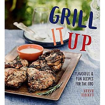 Grill it Up - Flavorful and Fun Recipes for the Grill by Steve Tillett