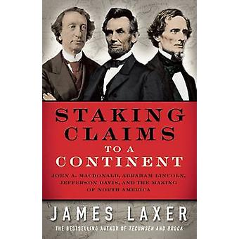 Staking Claims to a Continent - John A. MacDonald - Abraham Lincoln -