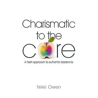 Charismatic to the Core - A Fresh Approach to Authentic Leadership by