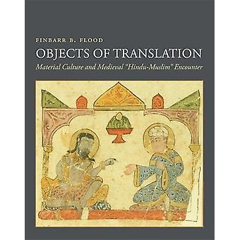 Objects of Translation - Material Culture and Medieval Hindu-Muslim En