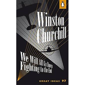 We Will All Go Down Fighting to the End by Winston Churchill