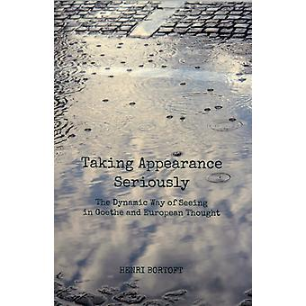 Taking Appearance Seriously: The Dynamic Way of Seeing in Goethe and European Thought (Paperback) by Bortoft Henri