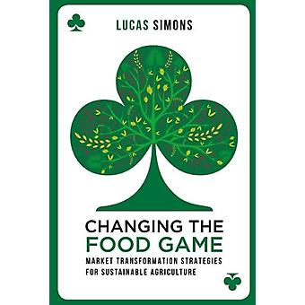 Changing the Food Game: Market Transformation Strategies for Sustainable Agriculture (Paperback) by Simons Lucas