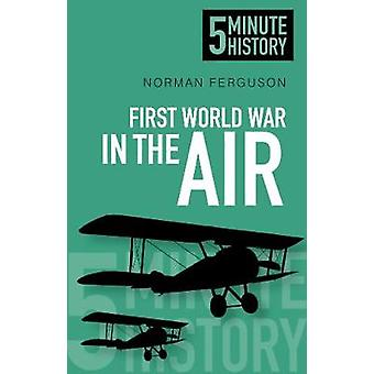 First World War in the Air 5 Minute History by Norman Ferguson