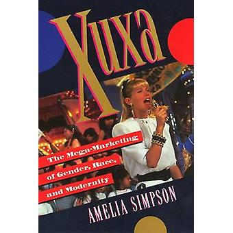 Xuxa - The Mega-marketing of Gender - Race - and Modernity by Amelia S