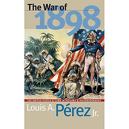 The War of 1898  The United States and Cuba in History and Historiography