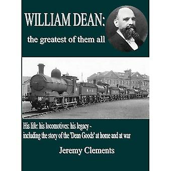 William Dean, the Greatest of Them All: His Life: His Locomotives: His Legacy - Including the Story of the Dean Goods in WW1