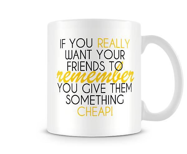 If You Really Want Your Friends To Remember You Mug