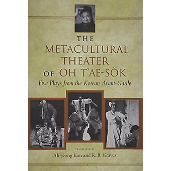 The Metacultural Theater of Oh T'ae-Sok - Five Plays from the Korean A