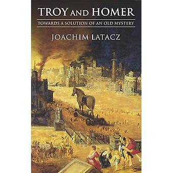 Troy y Homer hacia una solución de un misterio antiguo de Latacz y Joachim