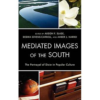Mediated Images of the South The Portrayal of Dixie in Popular Culture by Slade & Alison F.