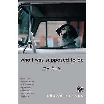 Who I Was Supposed to Be Short Stories by Perabo & Susan