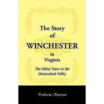 The Story of Winchester in Virginia The Oldest Town in the Shenandoah Valley by Morton & Frederic