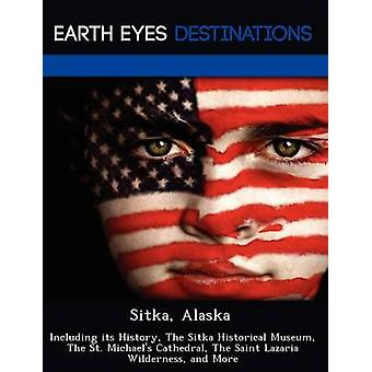 Sitka Alaska Including its History The Sitka Historical Museum The St. Michaels Cathedral The Saint Lazaria Wilderness and More by Black & Johnathan