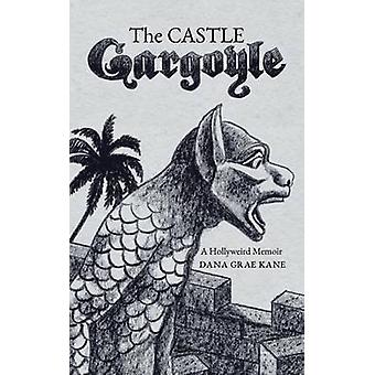 The Castle Gargoyle A Hollyweird Memoir by Kane & Dana Grae