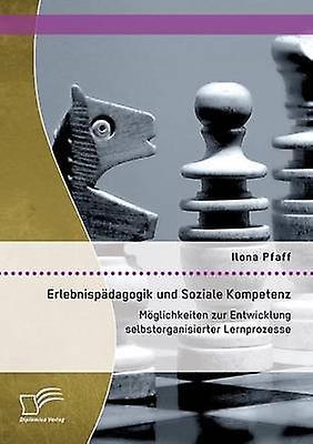 Erlebnispdagogik und Soziale Kompetenz Mglichkeiten zur Entwicklung selbstorganisierter Lernprozesse by Pfaff & Ilona