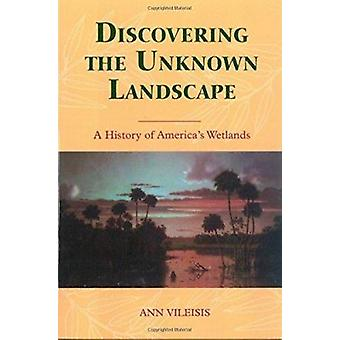 Discovering the Unknown Landscape - A History of America's Wetlands -