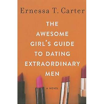 The Awesome Girl's Guide to Dating Extraordinary Men by Ernessa T. Ca