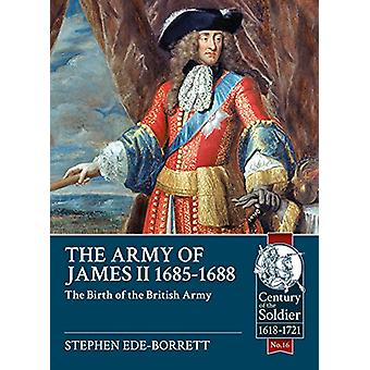 Army of James II - 1685-1688 - The Birth of the British Army by Stephe